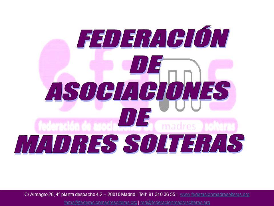 C/ Almagro 28, 4º planta despacho 4.2 – 28010 Madrid | Telf: 91 310 36 55 | www.federacionmadresolteras.orgwww.federacionmadresolteras.org fams@federacionmadresolteras.orgfams@federacionmadresolteras.org | red@federacionmadresolteras.orgred@federacionmadresolteras.org