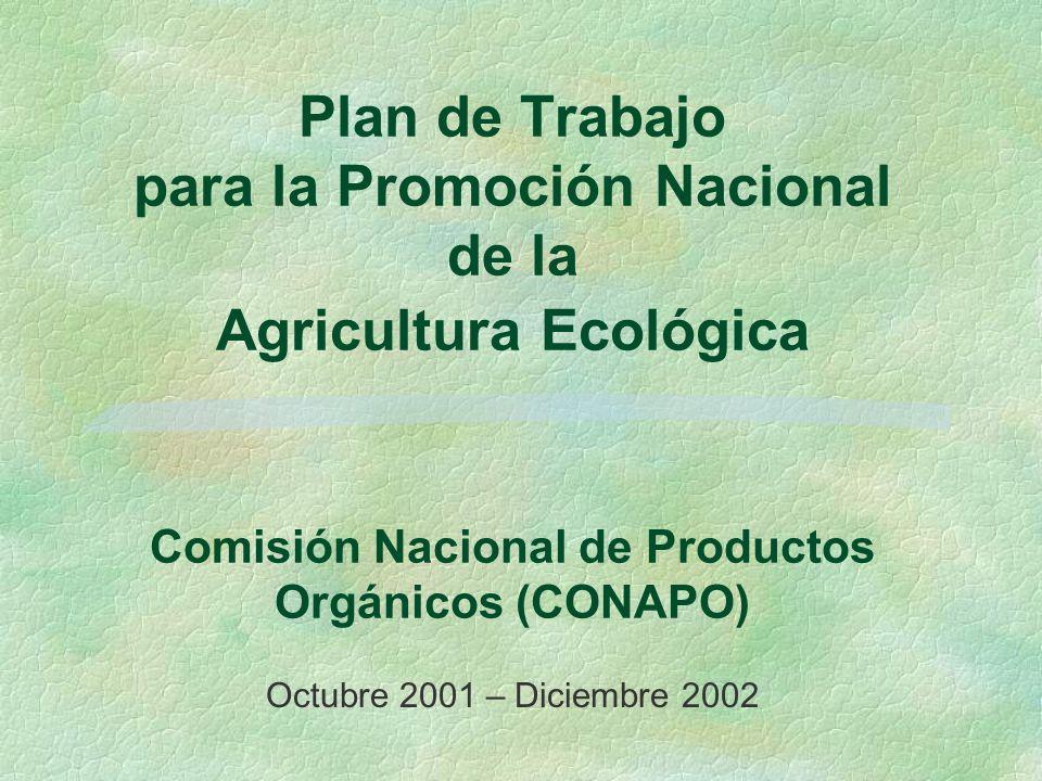 Plan de Trabajo para la Promoción Nacional de la Agricultura Ecológica Comisión Nacional de Productos Orgánicos (CONAPO) Octubre 2001 – Diciembre 2002