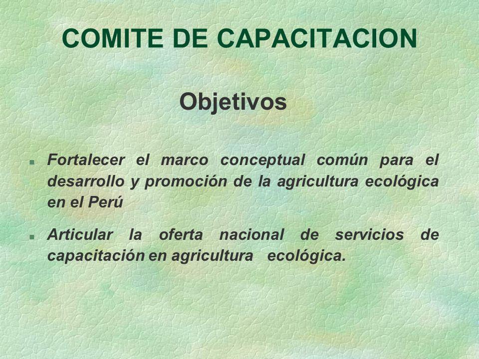 COMITE DE CAPACITACION Objetivos n Fortalecer el marco conceptual común para el desarrollo y promoción de la agricultura ecológica en el Perú n Articu