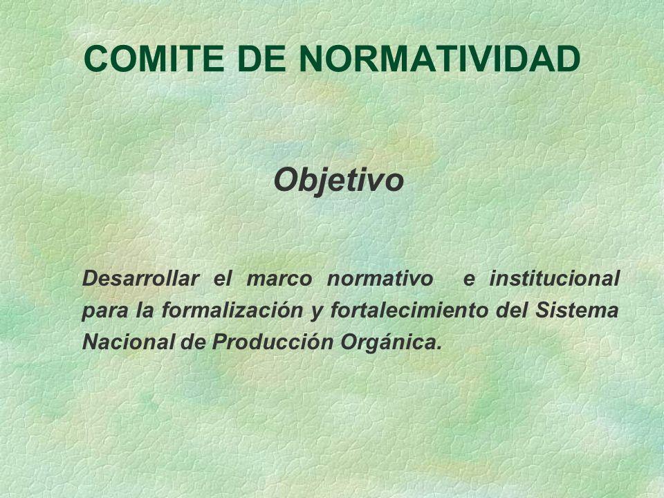 COMITE DE NORMATIVIDAD Objetivo Desarrollar el marco normativo e institucional para la formalización y fortalecimiento del Sistema Nacional de Producc