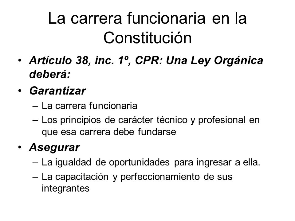 La carrera funcionaria en la Constitución Artículo 38, inc. 1º, CPR: Una Ley Orgánica deberá: Garantizar –La carrera funcionaria –Los principios de ca