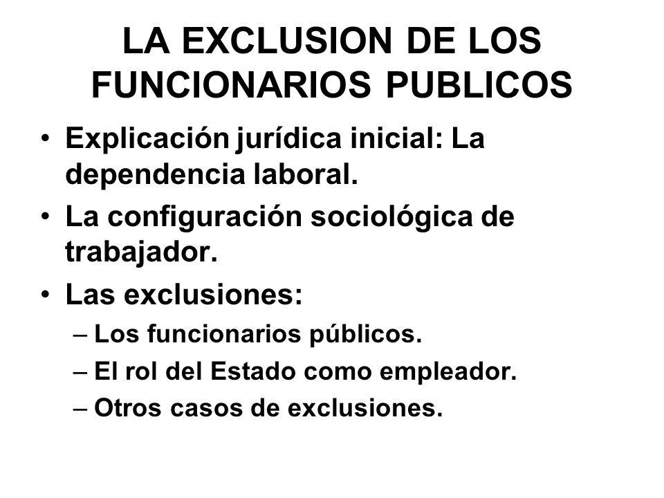 LA EXCLUSION DE LOS FUNCIONARIOS PUBLICOS Explicación jurídica inicial: La dependencia laboral. La configuración sociológica de trabajador. Las exclus