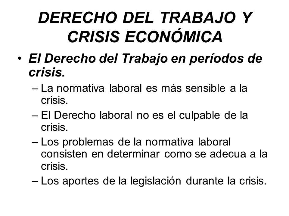 DERECHO DEL TRABAJO Y CRISIS ECONÓMICA El Derecho del Trabajo en períodos de crisis. –La normativa laboral es más sensible a la crisis. –El Derecho la