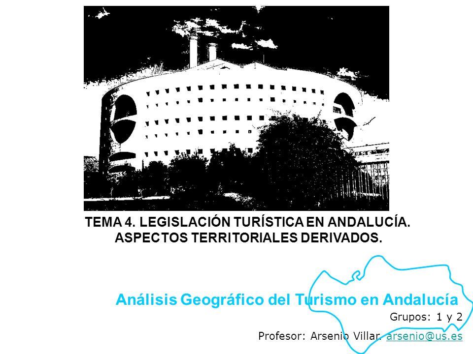 Grupos: 1 y 2 Profesor: Arsenio Villar. arsenio@us.esarsenio@us.es Análisis Geográfico del Turismo en Andalucía TEMA 4. LEGISLACIÓN TURÍSTICA EN ANDAL