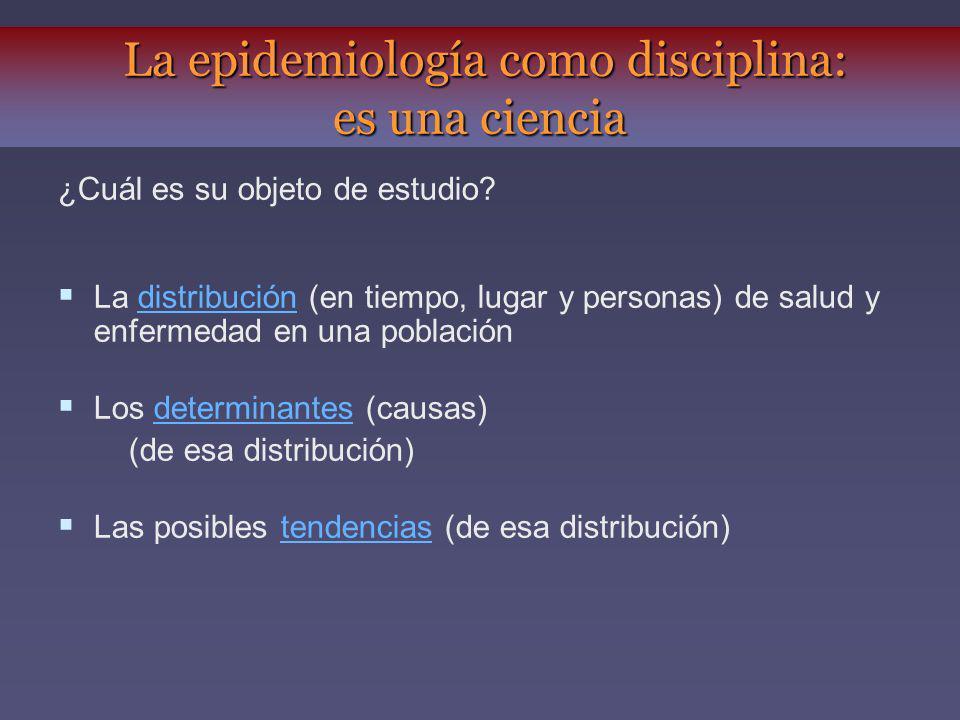 ¿Cuál es su objeto de estudio? La distribución (en tiempo, lugar y personas) de salud y enfermedad en una población Los determinantes (causas) (de esa