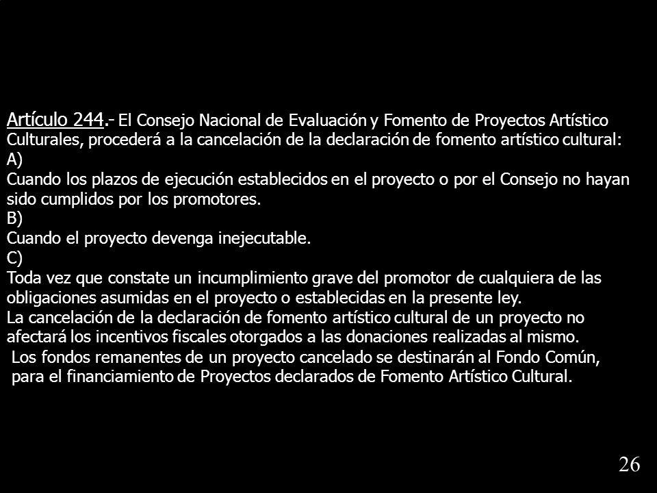 Artículo 244.- El Consejo Nacional de Evaluación y Fomento de Proyectos Artístico Culturales, procederá a la cancelación de la declaración de fomento