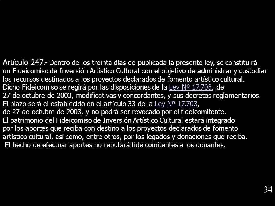 Artículo 247.- Dentro de los treinta días de publicada la presente ley, se constituirá un Fideicomiso de Inversión Artístico Cultural con el objetivo