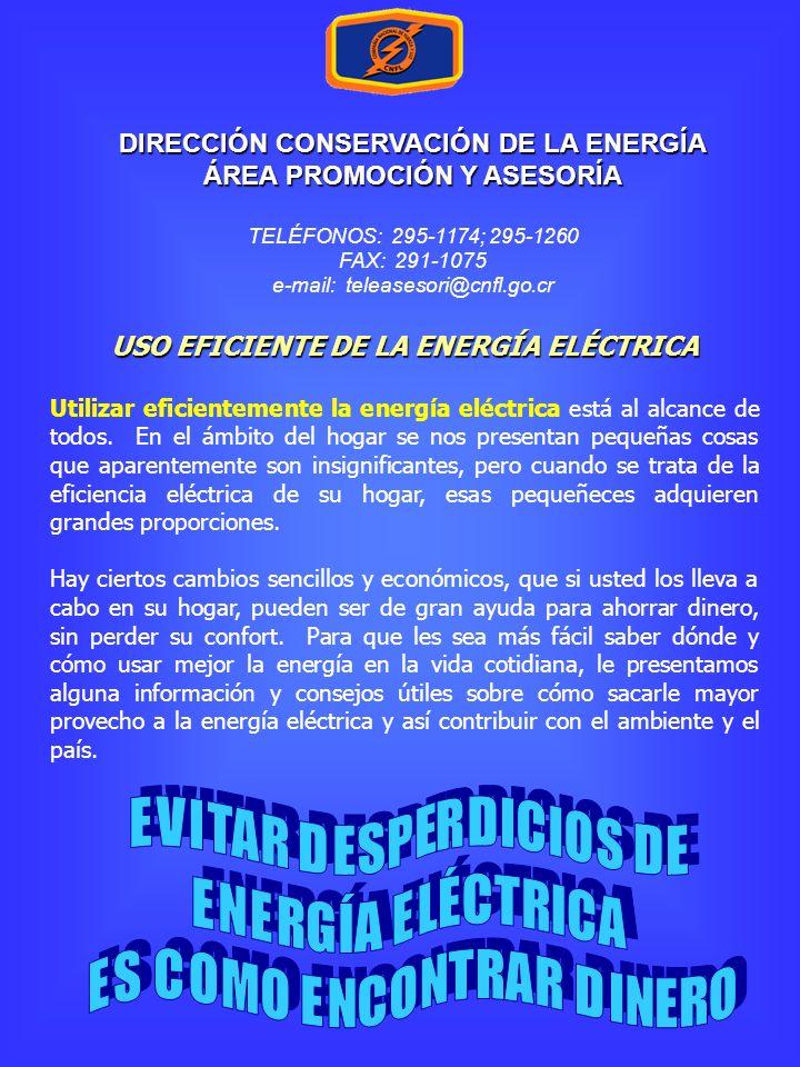 DIRECCIÓN CONSERVACIÓN DE LA ENERGÍA ÁREA PROMOCIÓN Y ASESORÍA TELÉFONOS: 295-1174; 295-1260 FAX: 291-1075 e-mail: teleasesori@cnfl.go.cr USO EFICIENTE DE LA ENERGÍA ELÉCTRICA Utilizar eficientemente la energía eléctrica está al alcance de todos.