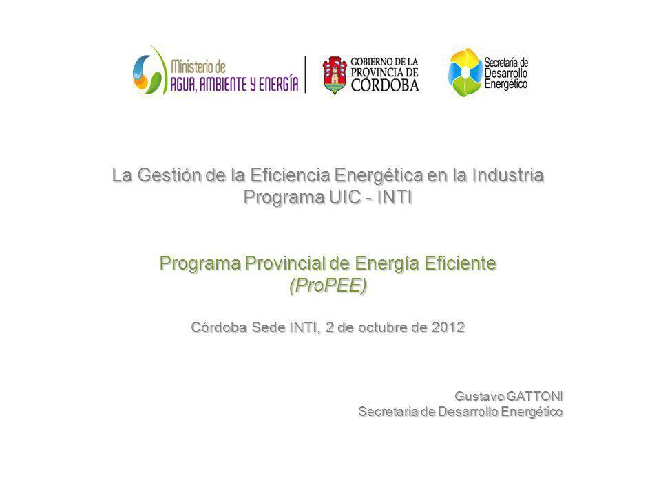 La Gestión de la Eficiencia Energética en la Industria Programa UIC - INTI Programa Provincial de Energía Eficiente (ProPEE) Córdoba Sede INTI, 2 de o