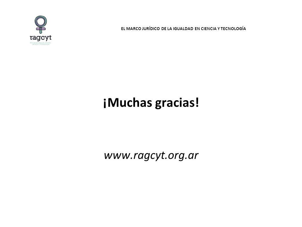 EL MARCO JURÍDICO DE LA IGUALDAD EN CIENCIA Y TECNOLOGÍA ¡Muchas gracias! www.ragcyt.org.ar