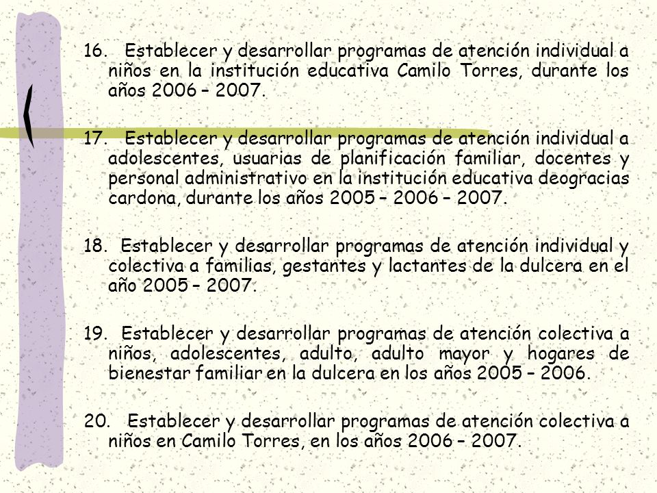 16. Establecer y desarrollar programas de atención individual a niños en la institución educativa Camilo Torres, durante los años 2006 – 2007. 17. Est