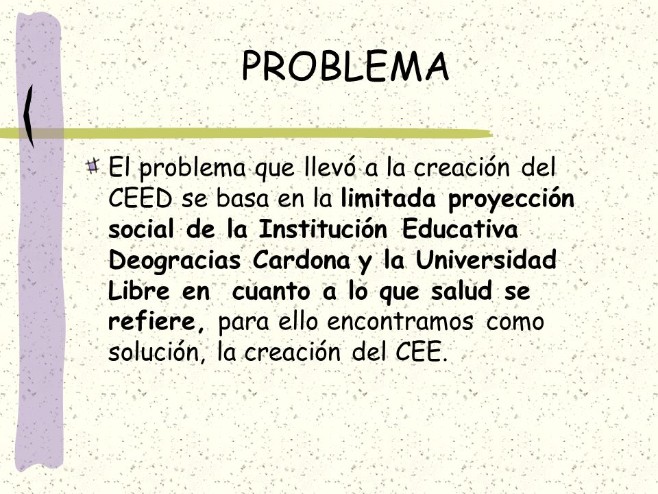 PROBLEMA El problema que llevó a la creación del CEED se basa en la limitada proyección social de la Institución Educativa Deogracias Cardona y la Uni