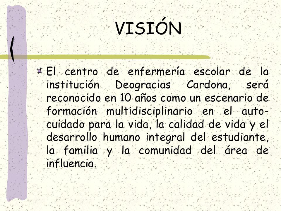 VISIÓN El centro de enfermería escolar de la institución Deogracias Cardona, será reconocido en 10 años como un escenario de formación multidisciplina
