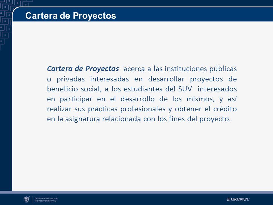 Cartera de Proyectos Cartera de Proyectos acerca a las instituciones públicas o privadas interesadas en desarrollar proyectos de beneficio social, a los estudiantes del SUV interesados en participar en el desarrollo de los mismos, y así realizar sus prácticas profesionales y obtener el crédito en la asignatura relacionada con los fines del proyecto.