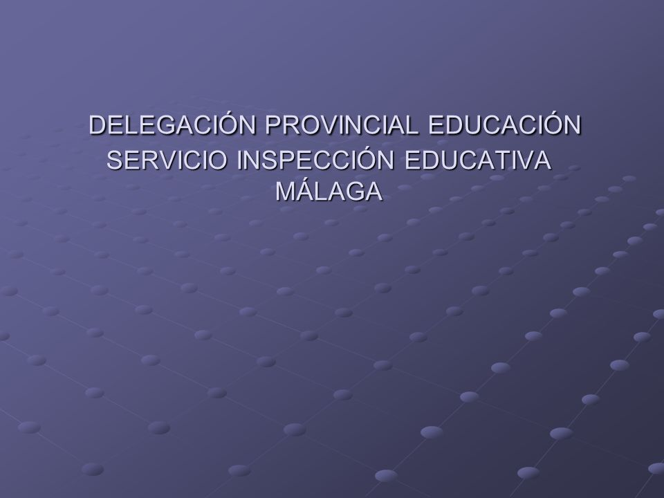 DELEGACIÓN PROVINCIAL EDUCACIÓN SERVICIO INSPECCIÓN EDUCATIVA MÁLAGA DELEGACIÓN PROVINCIAL EDUCACIÓN SERVICIO INSPECCIÓN EDUCATIVA MÁLAGA