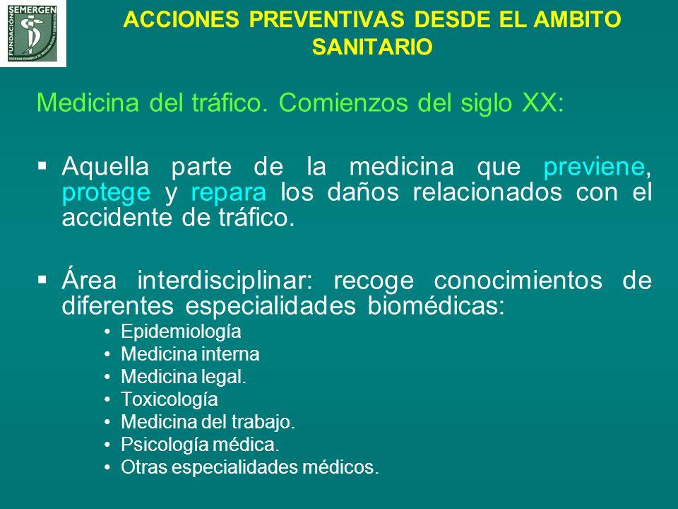 ACCIONES PREVENTIVAS DESDE EL AMBITO SANITARIO Medicina del tráfico. Comienzos del siglo XX: Aquella parte de la medicina que previene, protege y repa