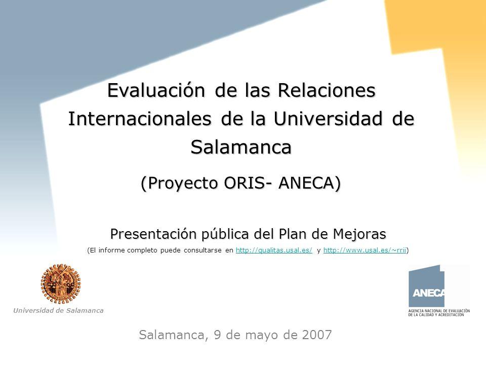 Plan de Mejoras Proyecto ORIS-ANECA Salamanca, 9 de mayo de 2007 Evaluación de las Relaciones Internacionales de la Universidad de Salamanca (Proyecto ORIS- ANECA) Presentación pública del Plan de Mejoras (El informe completo puede consultarse en http://qualitas.usal.es/ y http://www.usal.es/~rrii)http://qualitas.usal.es/http://www.usal.es/~rrii Universidad de Salamanca