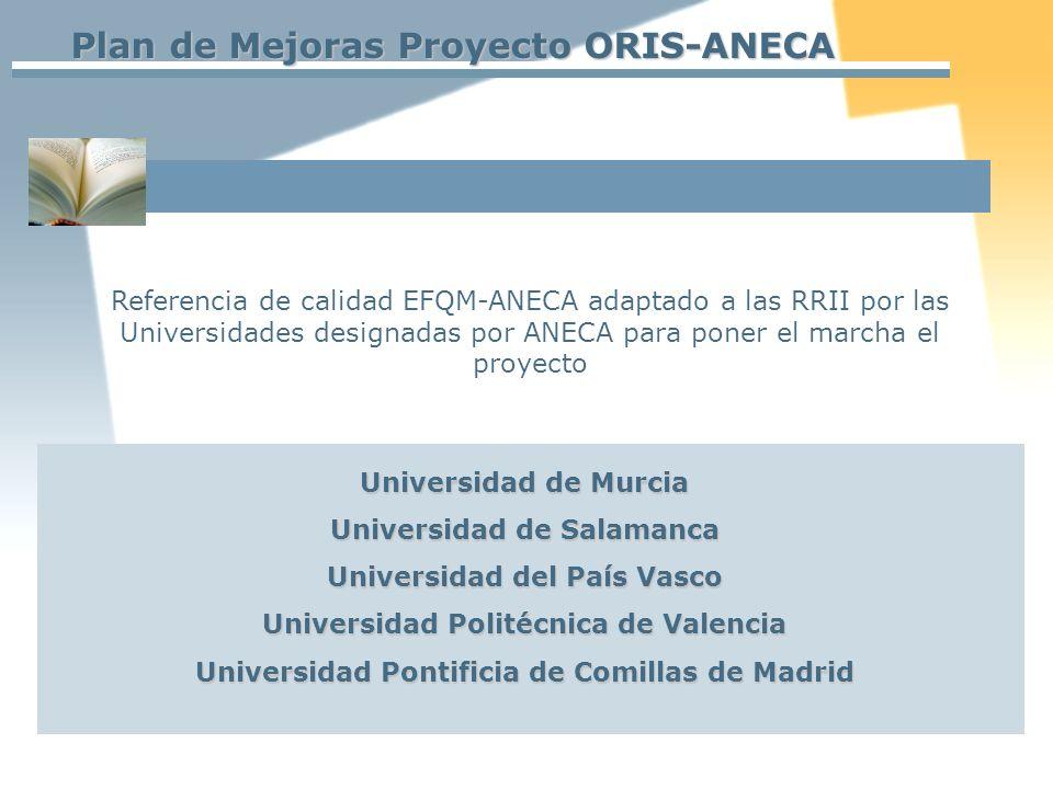 Plan de Mejoras Proyecto ORIS-ANECA Referencia de calidad EFQM-ANECA adaptado a las RRII por las Universidades designadas por ANECA para poner el marcha el proyecto Universidad de Murcia Universidad de Salamanca Universidad del País Vasco Universidad Politécnica de Valencia Universidad Pontificia de Comillas de Madrid