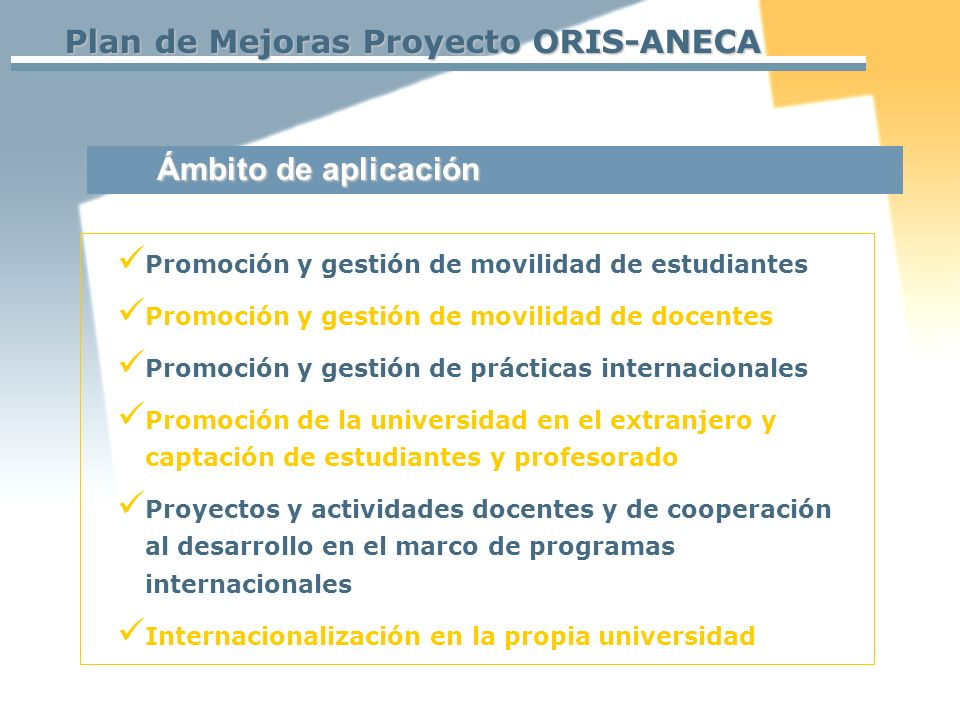 Plan de Mejoras Proyecto ORIS-ANECA Ámbito de aplicación Promoción y gestión de movilidad de estudiantes Promoción y gestión de movilidad de docentes Promoción y gestión de prácticas internacionales Promoción de la universidad en el extranjero y captación de estudiantes y profesorado Proyectos y actividades docentes y de cooperación al desarrollo en el marco de programas internacionales Internacionalización en la propia universidad