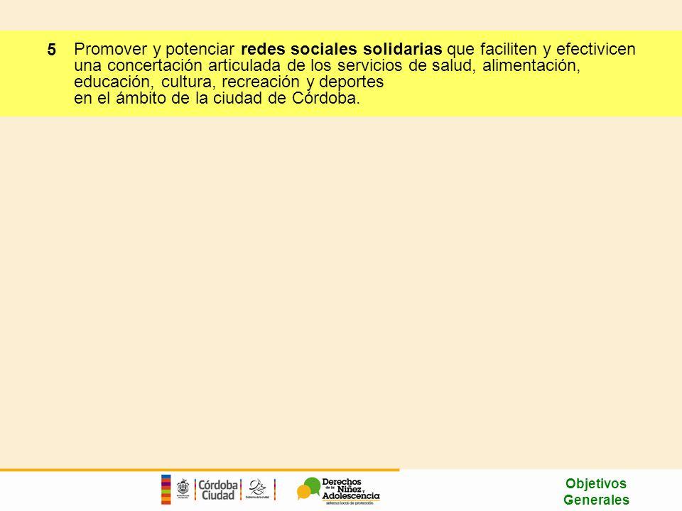 Promover y potenciar redes sociales solidarias que faciliten y efectivicen una concertación articulada de los servicios de salud, alimentación, educación, cultura, recreación y deportes en el ámbito de la ciudad de Córdoba.