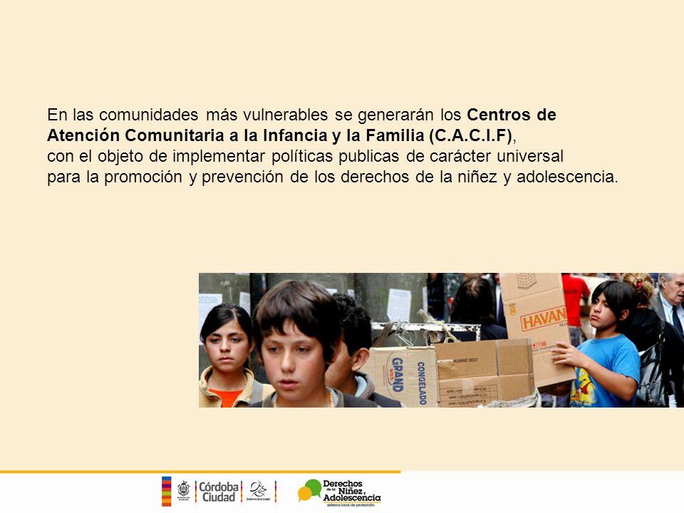 En las comunidades más vulnerables se generarán los Centros de Atención Comunitaria a la Infancia y la Familia (C.A.C.I.F), con el objeto de implementar políticas publicas de carácter universal para la promoción y prevención de los derechos de la niñez y adolescencia.