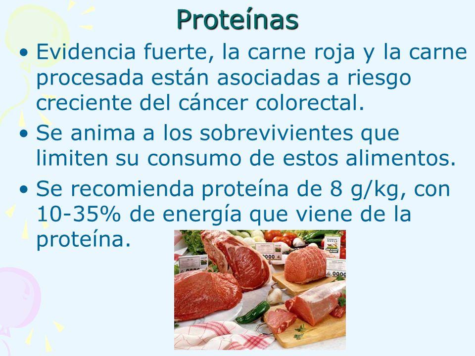 Proteínas Evidencia fuerte, la carne roja y la carne procesada están asociadas a riesgo creciente del cáncer colorectal. Se anima a los sobrevivientes