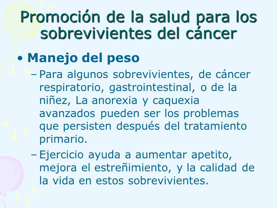 Promoción de la salud para los sobrevivientes del cáncer Manejo del peso –Para algunos sobrevivientes, de cáncer respiratorio, gastrointestinal, o de