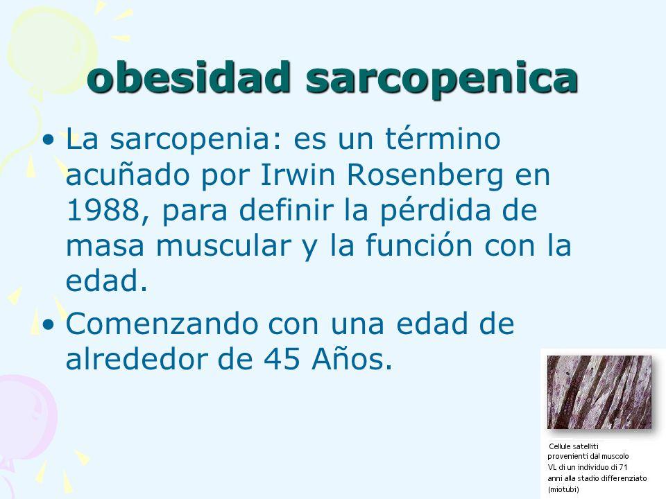 obesidad sarcopenica La sarcopenia: es un término acuñado por Irwin Rosenberg en 1988, para definir la pérdida de masa muscular y la función con la ed