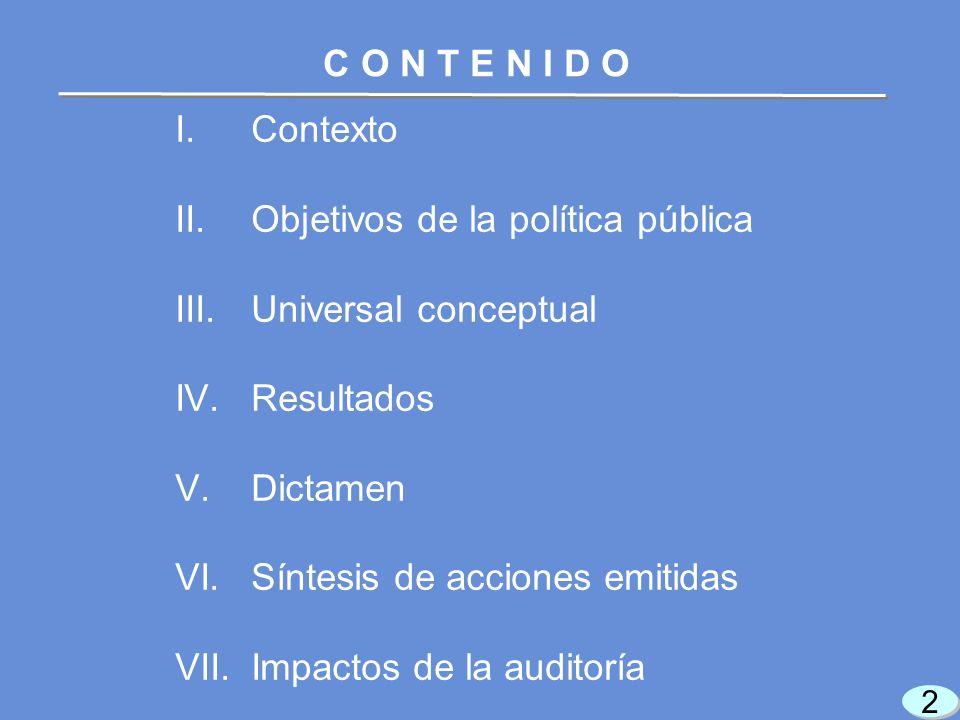 I.Contexto II.Objetivos de la política pública III.Universal conceptual IV.Resultados V.Dictamen VI.Síntesis de acciones emitidas VII.Impactos de la auditoría 2 2 C O N T E N I D O