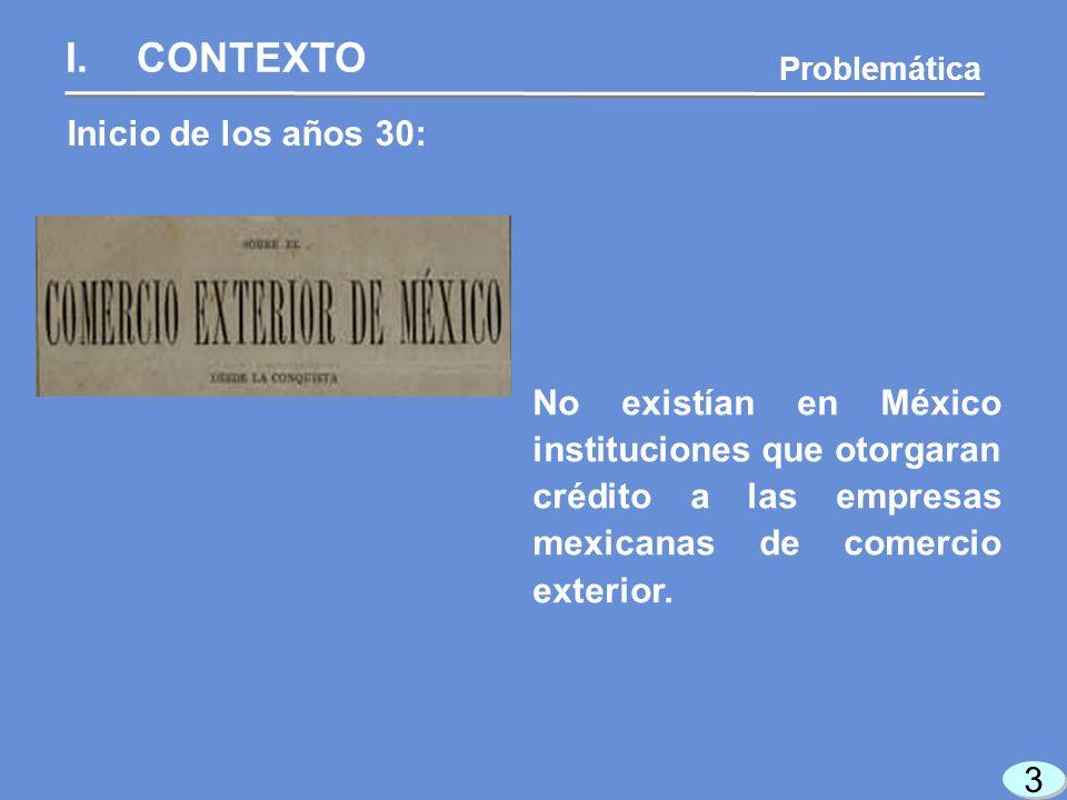 3 3 Inicio de los años 30: I.CONTEXTO Problemática No existían en México instituciones que otorgaran crédito a las empresas mexicanas de comercio exterior.