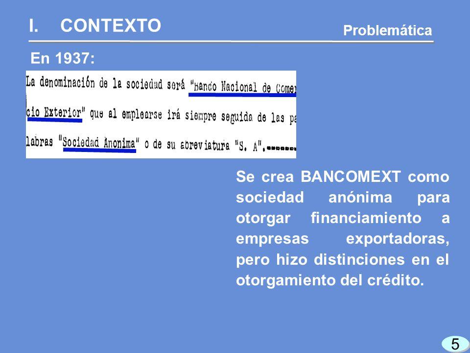 5 5 En 1937: Se crea BANCOMEXT como sociedad anónima para otorgar financiamiento a empresas exportadoras, pero hizo distinciones en el otorgamiento del crédito.