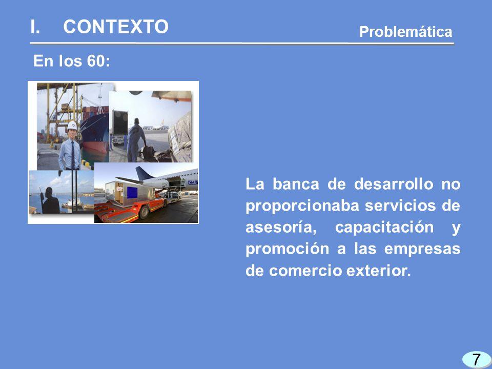 7 7 En los 60: Problemática La banca de desarrollo no proporcionaba servicios de asesoría, capacitación y promoción a las empresas de comercio exterior.