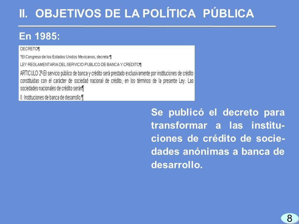 8 8 En 1985: Se publicó el decreto para transformar a las institu- ciones de crédito de socie- dades anónimas a banca de desarrollo.