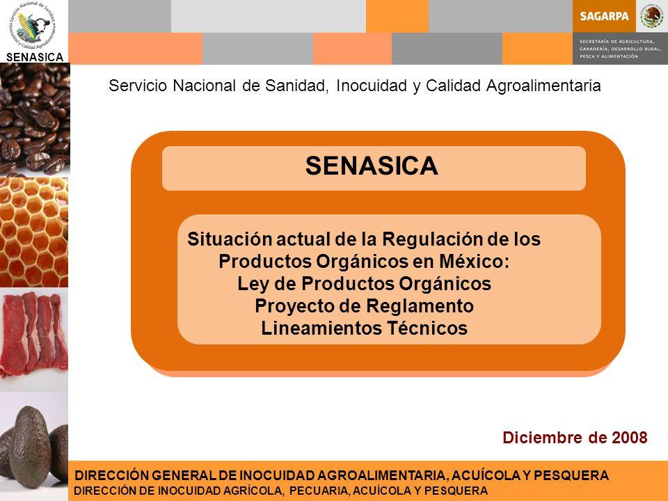 SENASICA DIRECCIÓN DE INOCUIDAD AGRÍCOLA, PECUARIA, ACUÍCOLA Y PESQUERA DIRECCIÓN GENERAL DE INOCUIDAD AGROALIMENTARIA, ACUÍCOLA Y PESQUERA SENASICA Diciembre de 2008 DIRECCIÓN DE INOCUIDAD AGRÍCOLA, PECUARIA, ACUÍCOLA Y PESQUERA DIRECCIÓN GENERAL DE INOCUIDAD AGROALIMENTARIA, ACUÍCOLA Y PESQUERA Situación actual de la Regulación de los Productos Orgánicos en México: Ley de Productos Orgánicos Proyecto de Reglamento Lineamientos Técnicos Servicio Nacional de Sanidad, Inocuidad y Calidad Agroalimentaria