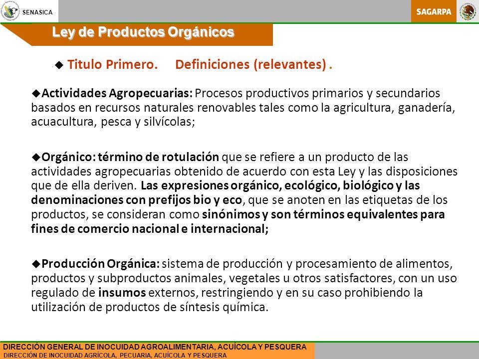 SENASICA DIRECCIÓN DE INOCUIDAD AGRÍCOLA, PECUARIA, ACUÍCOLA Y PESQUERA DIRECCIÓN GENERAL DE INOCUIDAD AGROALIMENTARIA, ACUÍCOLA Y PESQUERA Ley de Productos Orgánicos u Actividades Agropecuarias: Procesos productivos primarios y secundarios basados en recursos naturales renovables tales como la agricultura, ganadería, acuacultura, pesca y silvícolas; u Orgánico: término de rotulación que se refiere a un producto de las actividades agropecuarias obtenido de acuerdo con esta Ley y las disposiciones que de ella deriven.