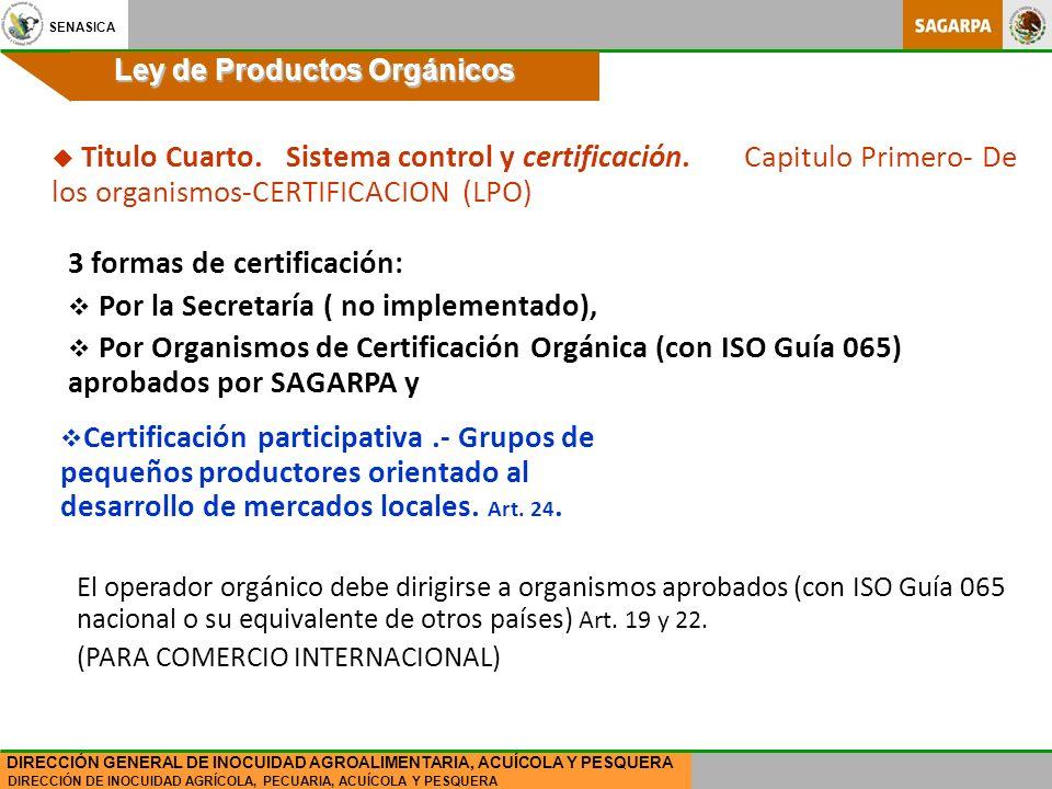 SENASICA DIRECCIÓN DE INOCUIDAD AGRÍCOLA, PECUARIA, ACUÍCOLA Y PESQUERA DIRECCIÓN GENERAL DE INOCUIDAD AGROALIMENTARIA, ACUÍCOLA Y PESQUERA Ley de Productos Orgánicos 3 formas de certificación: Por la Secretaría ( no implementado), Por Organismos de Certificación Orgánica (con ISO Guía 065) aprobados por SAGARPA y Certificación participativa.- Grupos de pequeños productores orientado al desarrollo de mercados locales.