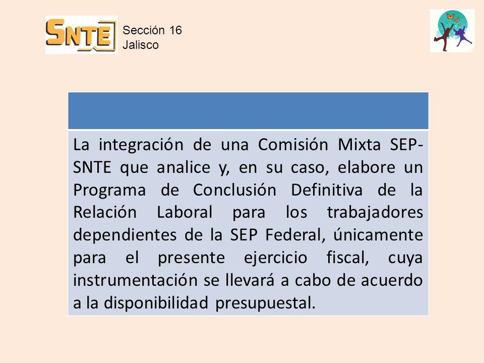 La integración de una Comisión Mixta SEP- SNTE que analice y, en su caso, elabore un Programa de Conclusión Definitiva de la Relación Laboral para los