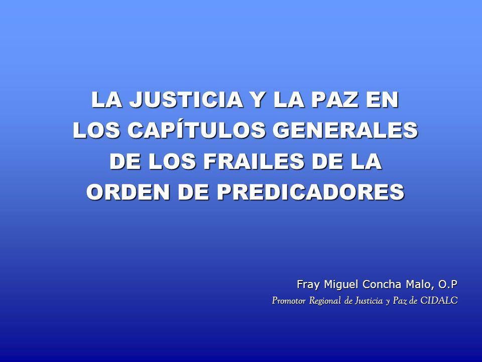 LA JUSTICIA Y LA PAZ EN LOS CAPÍTULOS GENERALES DE LOS FRAILES DE LA ORDEN DE PREDICADORES Fray Miguel Concha Malo, O.P Promotor Regional de Justicia