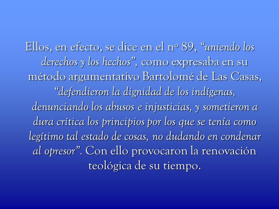Ellos, en efecto, se dice en el nº 89, uniendo los derechos y los hechos, como expresaba en su método argumentativo Bartolomé de Las Casas, defendiero
