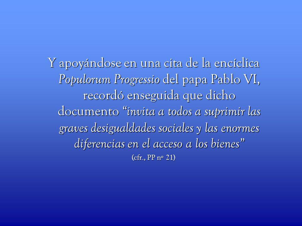 Y apoyándose en una cita de la encíclica Populorum Progressio del papa Pablo VI, recordó enseguida que dicho documento invita a todos a suprimir las g
