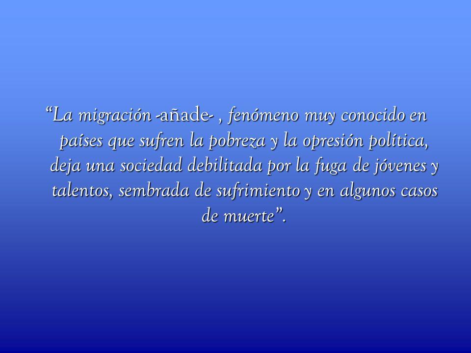 La migración -añade-, fenómeno muy conocido en países que sufren la pobreza y la opresión política, deja una sociedad debilitada por la fuga de jóvene