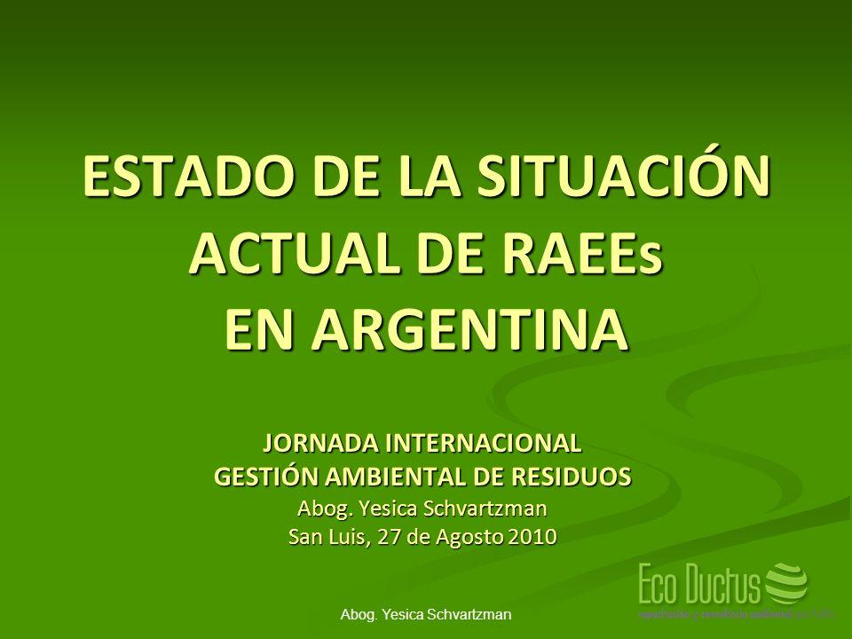 Abog. Yesica Schvartzman ESTADO DE LA SITUACIÓN ACTUAL DE RAEEs EN ARGENTINA JORNADA INTERNACIONAL GESTIÓN AMBIENTAL DE RESIDUOS Abog. Yesica Schvartz