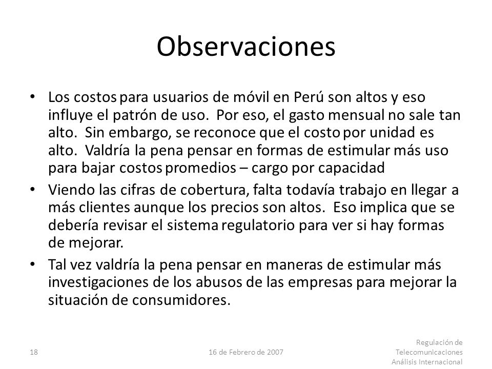1816 de Febrero de 2007 Regulación de Telecomunicaciones Análisis Internacional Observaciones Los costos para usuarios de móvil en Perú son altos y eso influye el patrón de uso.