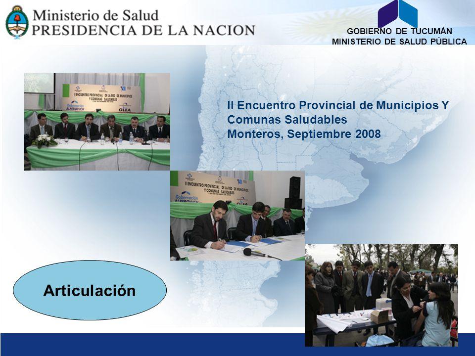 GOBIERNO DE TUCUMÁN MINISTERIO DE SALUD PÚBLICA Articulación II Encuentro Provincial de Municipios Y Comunas Saludables Monteros, Septiembre 2008