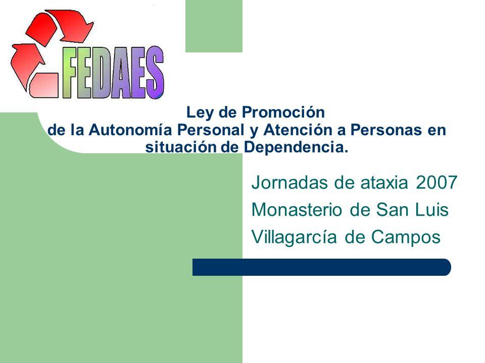 Ley de Promoción de la Autonomía Personal y Atención a Personas en situación de Dependencia. Jornadas de ataxia 2007 Monasterio de San Luis Villagarcí