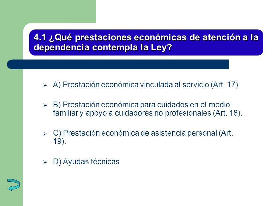 4.1 ¿Qué prestaciones económicas de atención a la dependencia contempla la Ley? A) Prestación económica vinculada al servicio (Art. 17). B) Prestación
