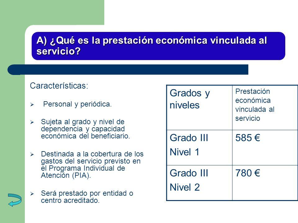 A) ¿Qué es la prestación económica vinculada al servicio? Características: Personal y periódica. Sujeta al grado y nivel de dependencia y capacidad ec