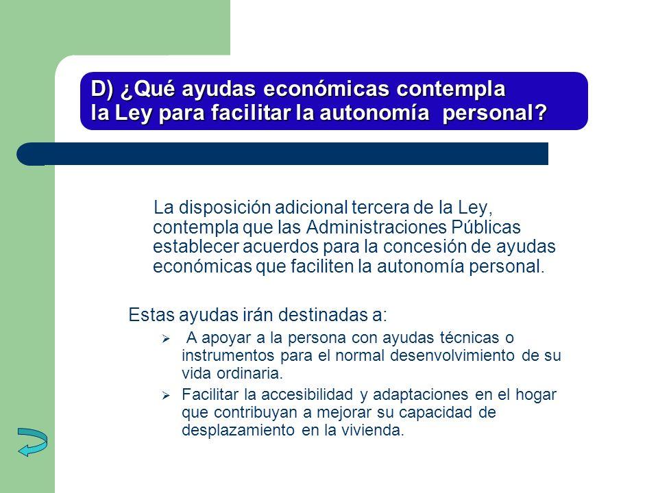 D) ¿Qué ayudas económicas contempla la Ley para facilitar la autonomía personal? La disposición adicional tercera de la Ley, contempla que las Adminis