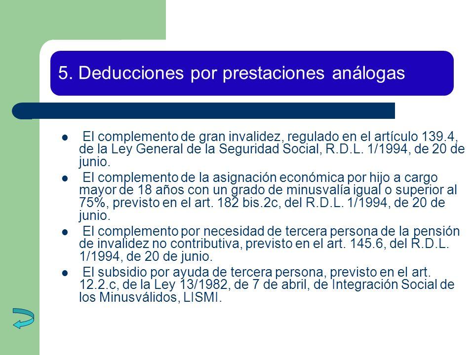 5. Deducciones por prestaciones análogas El complemento de gran invalidez, regulado en el artículo 139.4, de la Ley General de la Seguridad Social, R.