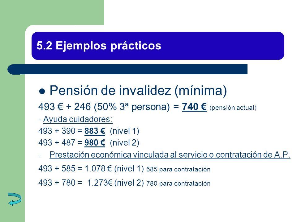 5.2 Ejemplos prácticos Pensión de invalidez (mínima) 493 + 246 (50% 3ª persona) = 740 (pensión actual) - Ayuda cuidadores: 493 + 390 = 883 (nivel 1) 4